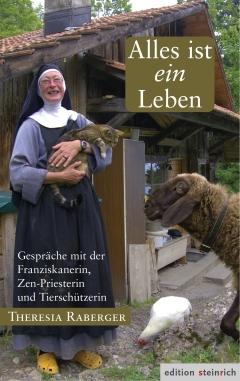 Alles ist ein Leben. Gespräche mit der Franziskanerin, Zen-Priesterin und Tierschützerin Theresia Raberger.